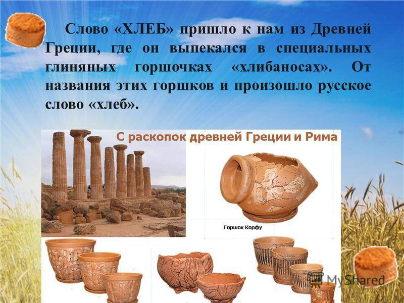 Слово «ХЛЕБ» пришло к нам из Древней Греции, где он выпекался в специальных глиняных горшочках «хлибаносах». От названия этих горшков и произошло русское слово «хлеб».