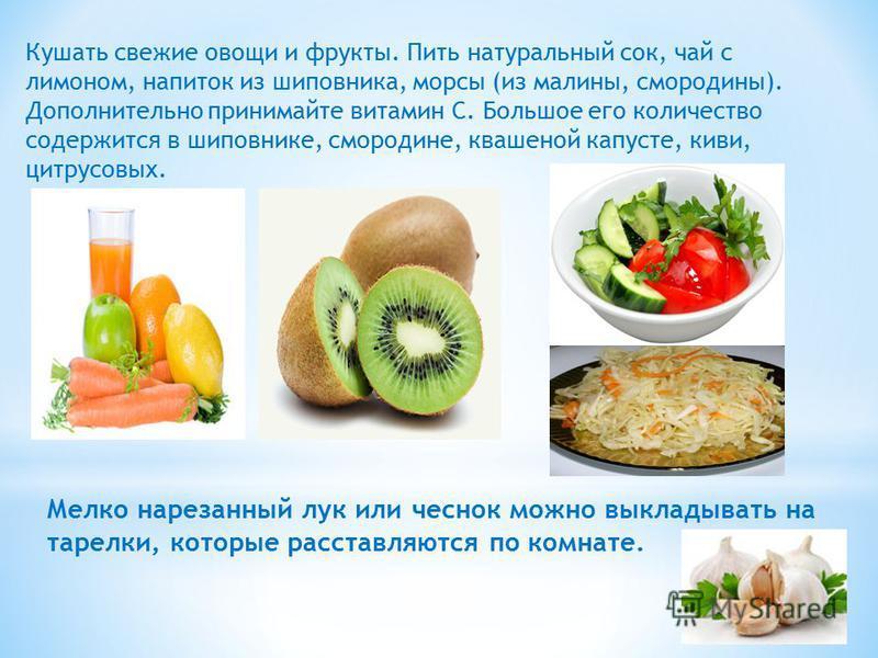 Мелко нарезанный лук или чеснок можно выкладывать на тарелки, которые расставляются по комнате. Кушать свежие овощи и фрукты. Пить натуральный сок, чай с лимоном, напиток из шиповника, морсы (из малины, смородины). Дополнительно принимайте витамин С.