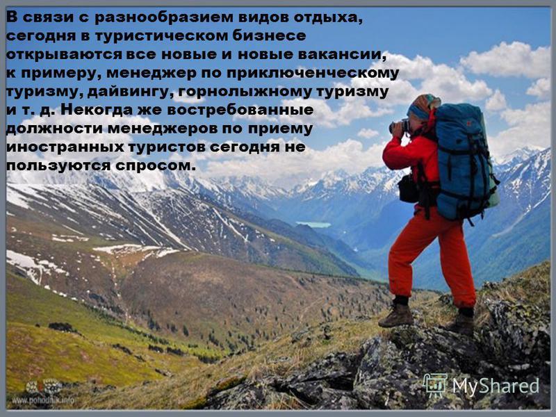 В связи с разнообразием видов отдыха, сегодня в туристическом бизнесе открываются все новые и новые вакансии, к примеру, менеджер по приключенческому туризму, дайвингу, горнолыжному туризму и т. д. Некогда же востребованные должности менеджеров по пр