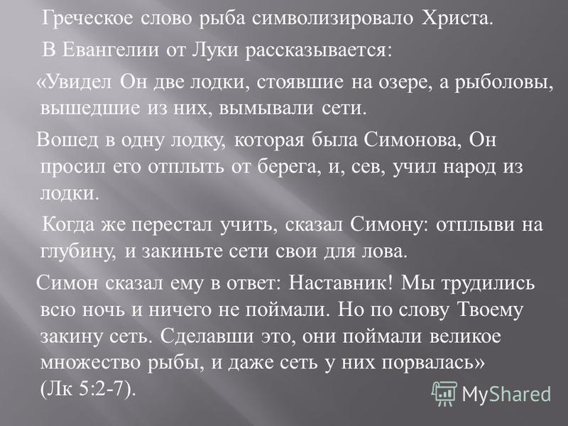Греческое слово рыба символизировало Христа. В Евангелии от Луки рассказывается : « Увидел Он две лодки, стоявшие на озере, а рыболовы, вышедшие из них, вымывали сети. Вошед в одну лодку, которая была Симонова, Он просил его отплыть от берега, и, сев