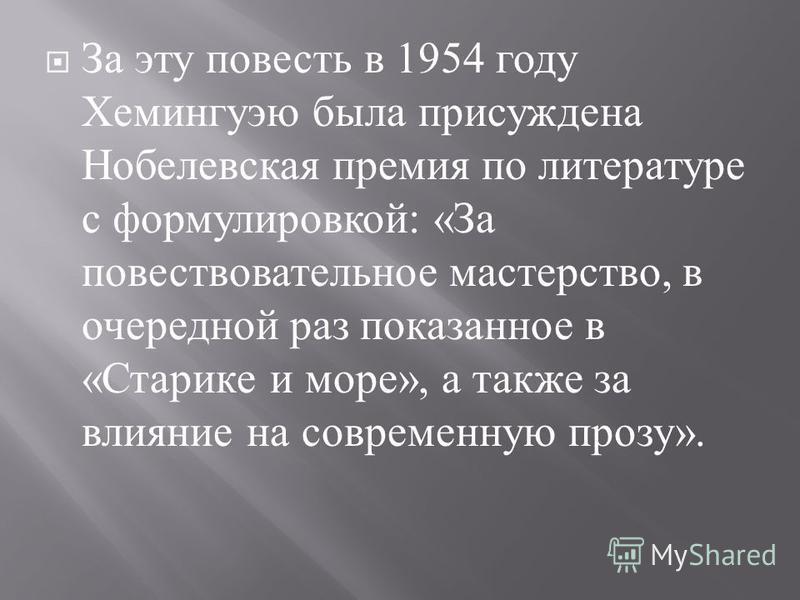 За эту повесть в 1954 году Хемингуэю была присуждена Нобелевская премия по литературе с формулировкой : « За повествовательное мастерство, в очередной раз показанное в « Старике и море », а также за влияние на современную прозу ».