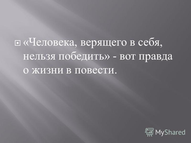 « Человека, верящего в себя, нельзя победить » - вот правда о жизни в повести.