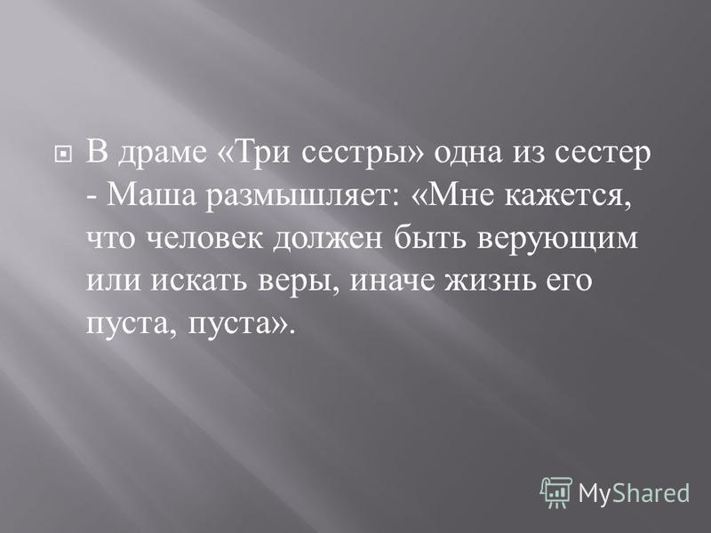 В драме « Три сестры » одна из сестер - Маша размышляет : « Мне кажется, что человек должен быть верующим или искать веры, иначе жизнь его пуста, пуста ».