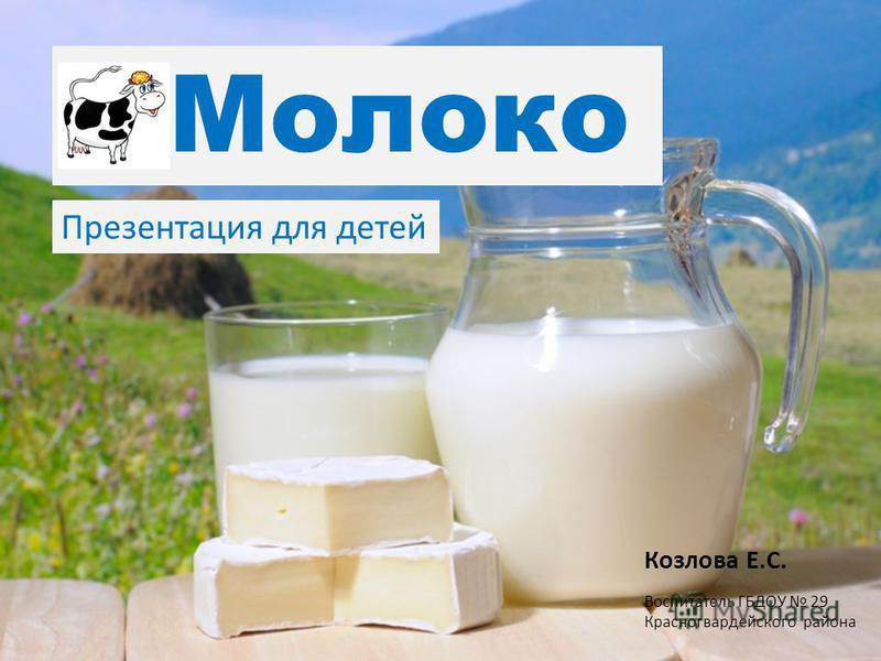 Молоко Козлова Е.С. Воспитатель ГБДОУ 29 Красногвардейского района Презентация для детей