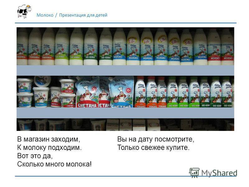 В магазин заходим, К молоку подходим. Вот это да, Сколько много молока! Молоко / Презентация для детей Вы на дату посмотрите, Только свежее купите.