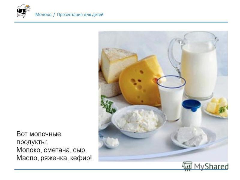 Молоко / Презентация для детей Вот молочные продукты: Молоко, сметана, сыр, Масло, ряженка, кефир!
