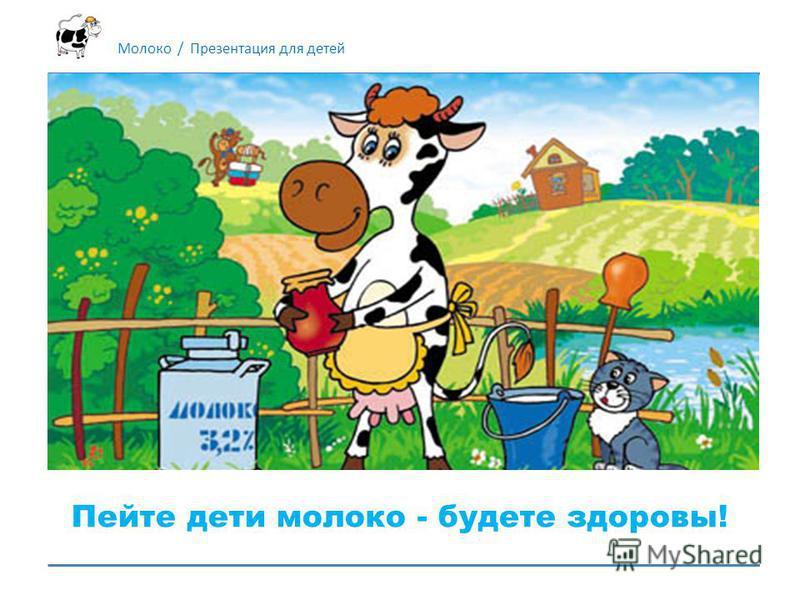 Молоко / Презентация для детей Пейте дети молоко - будете здоровы!