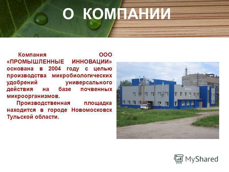 Компания ООО «ПРОМЫШЛЕННЫЕ ИННОВАЦИИ» основана в 2004 году с целью производства микробиологических удобрений универсального действия на базе почвенных микроорганизмов. Производственная площадка находится в городе Новомосковск Тульской области. О КОМП