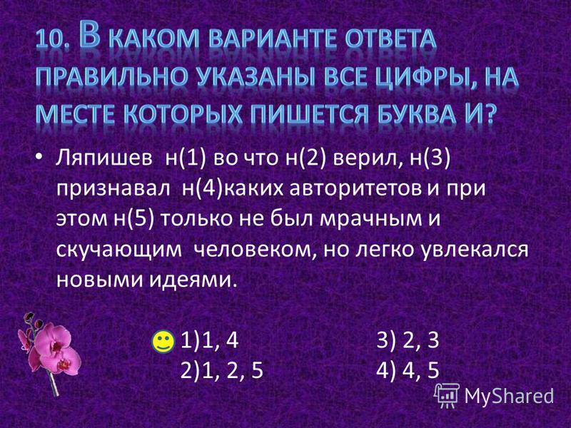 Ляпишев н(1) во что н(2) верил, н(3) признавал н(4)каких авторитетов и при этом н(5) только не был мрачным и скучающим человеком, но легко увлекался новыми идеями. 1)1, 4 2)1, 2, 5 3) 2, 3 4) 4, 5