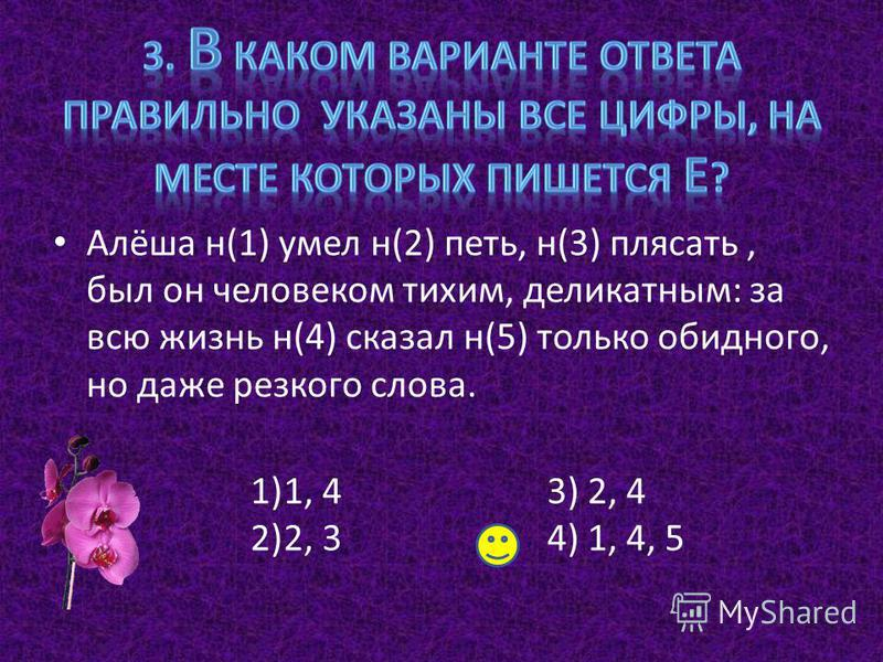 Алёша н(1) умел н(2) петь, н(3) плясать, был он человеком тихим, деликатным: за всю жизнь н(4) сказал н(5) только обидного, но даже резкого слова. 1)1, 4 2)2, 3 3) 2, 4 4) 1, 4, 5