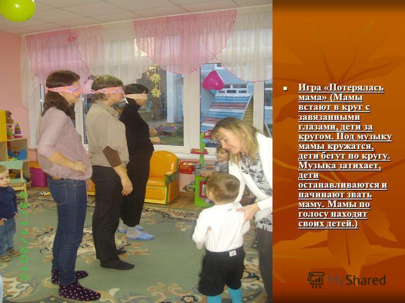 Игра «Потерялась мама» (Мамы встают в круг с завязанными глазами, дети за кругом. Под музыку мамы кружатся, дети бегут по кругу. Музыка затихает, дети останавливаются и начинают звать маму. Мамы по голосу находят своих детей.) Игра «Потерялась мама»