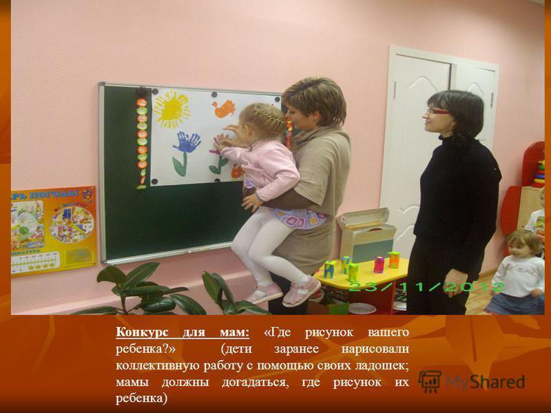Конкурс для мам: «Где рисунок вашего ребенка?» (дети заранее нарисовали коллективную работу с помощью своих ладошек; мамы должны догадаться, где рисунок их ребенка)