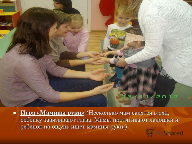 Игра «Мамины руки» (Несколько мам садятся в ряд, ребенку завязывают глаза. Мамы протягивают ладошки и ребенок на ощупь ищет мамины руки.) Игра «Мамины руки» (Несколько мам садятся в ряд, ребенку завязывают глаза. Мамы протягивают ладошки и ребенок на