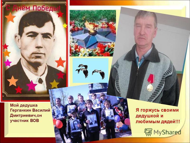 Мой дедушка Герганкин Василий Дмитриевич,он участник ВОВ Я горжусь своими дедушкой и любимым дядей!!!