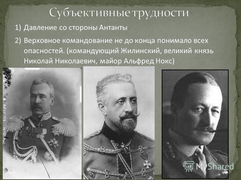 1)Давление со стороны Антанты 2)Верховное командование не до конца понимало всех опасностей. (командующий Жилинский, великий князь Николай Николаевич, майор Альфред Нокс)