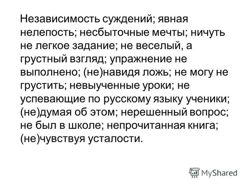 Независимость суждений; явная нелепость; несбыточные мечты; ничуть не легкое задание; не веселый, а грустный взгляд; упражнение не выполнено; (не)наведя ложь; не могу не грустить; невыученные уроки; не успевающие по русскому языку ученики; (не)думая