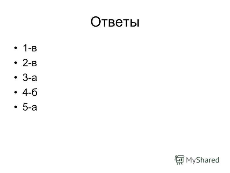 Ответы 1-в 2-в 3-а 4-б 5-а