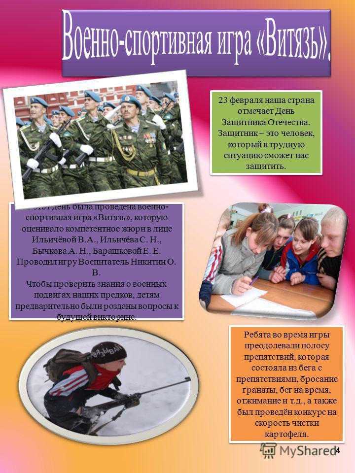 4 23 февраля наша страна отмечает День Защитника Отечества. Защитник – это человек, который в трудную ситуацию сможет нас защитить. В этот день была проведена военно- спортивная игра « Витязь », которую оценивало компетентное жюри в лице Ильичёвой В.