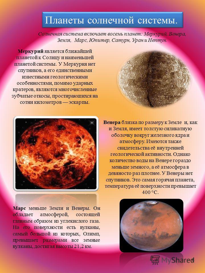 6 Солнечная система включает восемь планет: Меркурий, Венера, Земля, Марс, Юпитер, Сатурн, Уран и Нептун. Меркурий является ближайшей планетой к Солнцу и наименьшей планетой системы. У Меркурия нет спутников, а его единственными известными геологичес