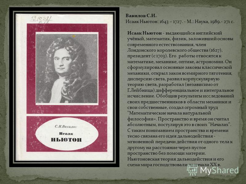 Вавилов С.И. Исаак Ньютон: 1643 – 1727. - М.: Наука, 1989.- 271 с. Исаак Ньютон - выдающийся английский учёный, математик, физик, заложивший основы современного естествознания, член Лондонского королевского общества (1627), президент (с 1703). Его ра