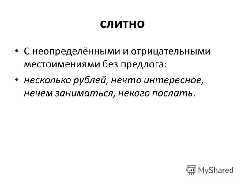 слитно С неопределёнными и отрицательными местоимениями без предлога: несколько рублей, нечто интересное, нечем заниматься, некого послать.