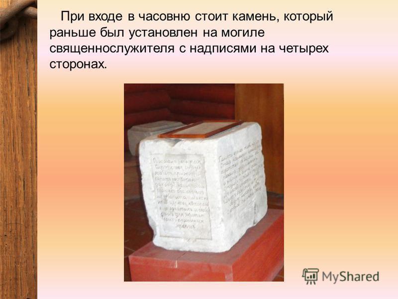 При входе в часовню стоит камень, который раньше был установлен на могиле священнослужителя с надписями на четырех сторонах.