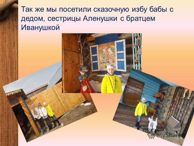 Так же мы посетили сказочную избу бабы с дедом, сестрицы Аленушки с братцем Иванушкой