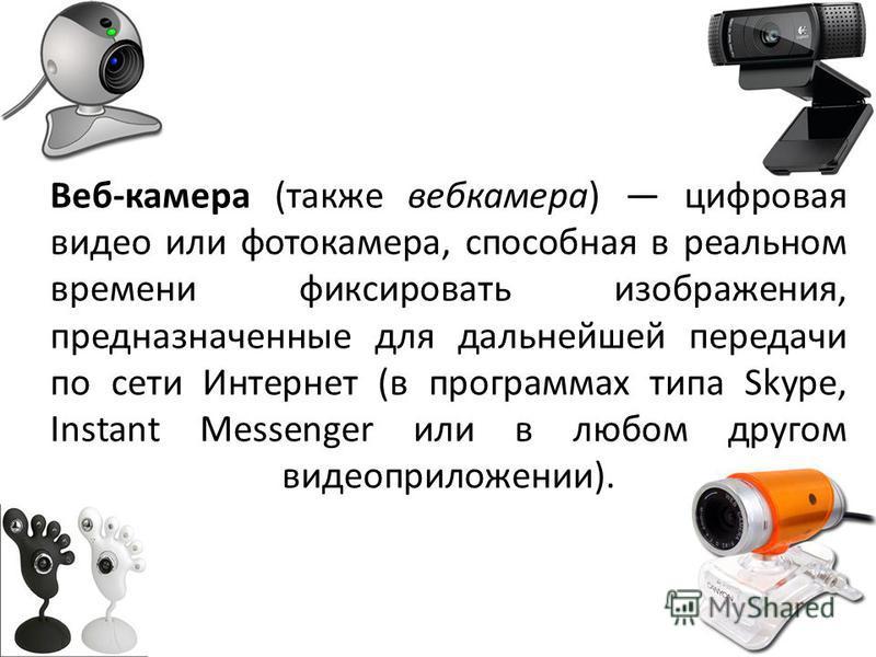 Веб-камера (также веб-камера) цифровая видео или фотокамера, способная в реальном времени фиксировать изображения, предназначенные для дальнейшей передачи по сети Интернет (в программах типа Skype, Instant Messenger или в любом другом видео приложени