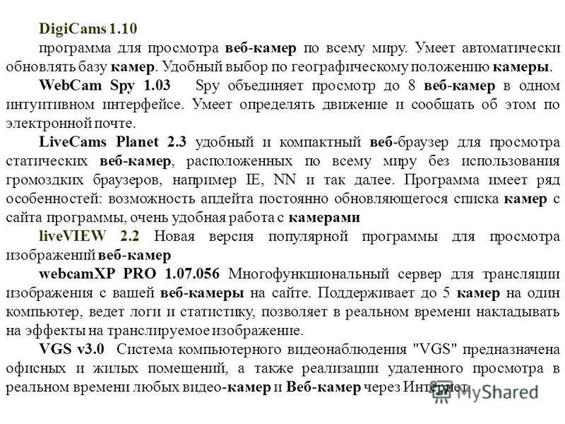 DigiCams 1.10 программа для просмотра веб-камер по всему миру. Умеет автоматически обновлять базу камер. Удобный выбор по географическому положению камеры. WebCam Spy 1.03 Spy объединяет просмотр до 8 веб-камер в одном интуитивном интерфейсе. Умеет о