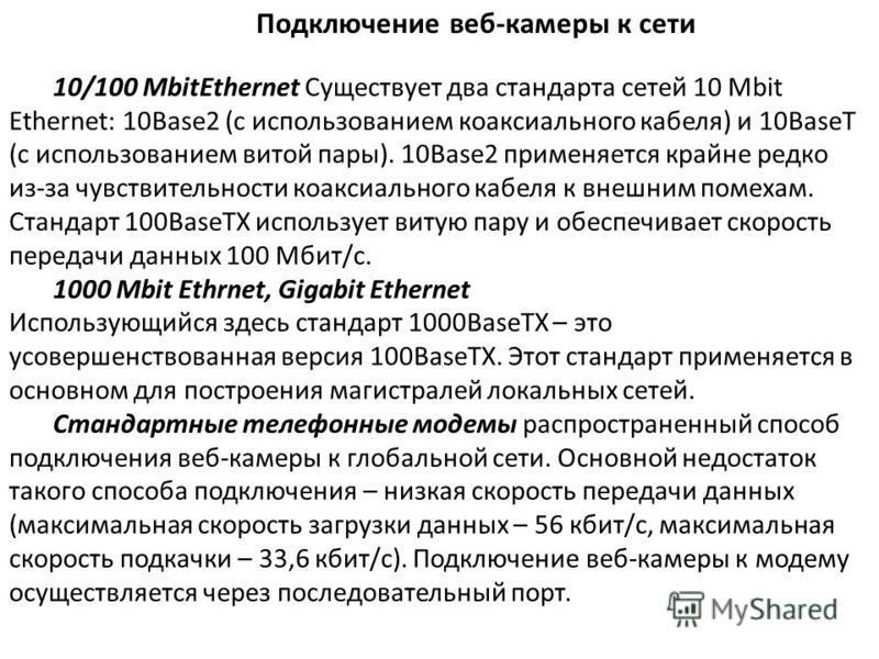 Подключение веб-камеры к сети 10/100 MbitEthernet Существует два стандарта сетей 10 Mbit Ethernet: 10Base2 (с использованием коаксиального кабеля) и 10BaseT (с использованием витой пары). 10Base2 применяется крайне редко из-за чувствительности коакси