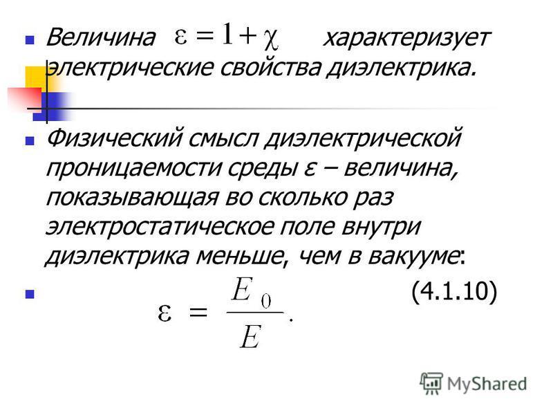 Величина характеризует электрические свойства диэлектрика. Физический смысл диэлектрической проницаемости среды ε – величина, показывающая во сколько раз электростатическое поле внутри диэлектрика меньше, чем в вакууме: (4.1.10)