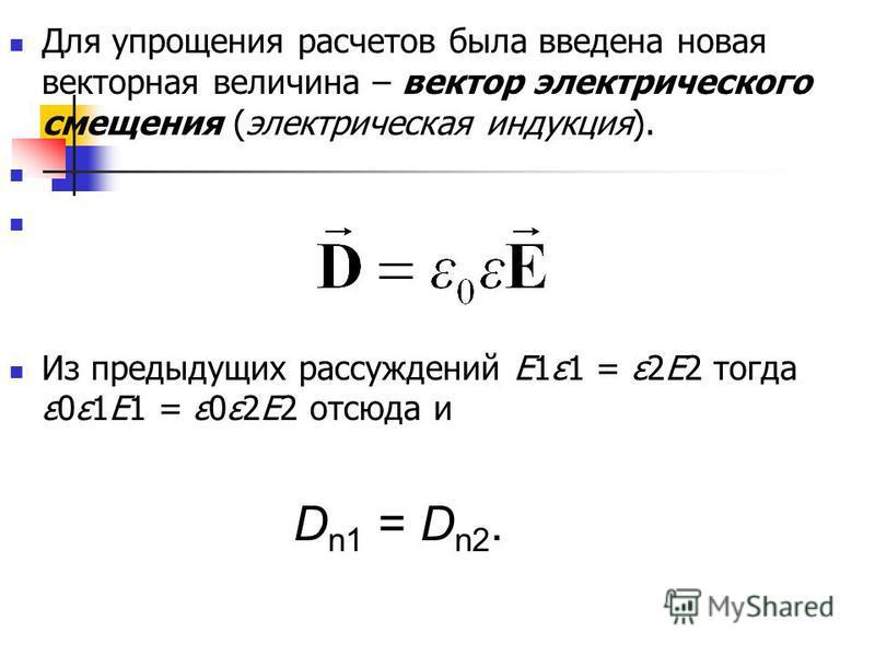 Для упрощения расчетов была введена новая векторная величина – вектор электрического смещения (электрическая индукция). Из предыдущих рассуждений E1ε1 = ε2E2 тогда ε0ε1E1 = ε0ε2E2 отсюда и D n1 = D n2.