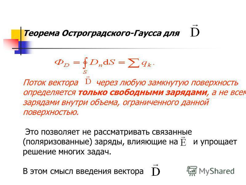 Теорема Остроградского-Гаусса для Поток вектора через любую замкнутую поверхность определяется только свободными зарядами, а не всеми зарядами внутри объема, ограниченного данной поверхностью. Это позволяет не рассматривать связанные (поляризованные)