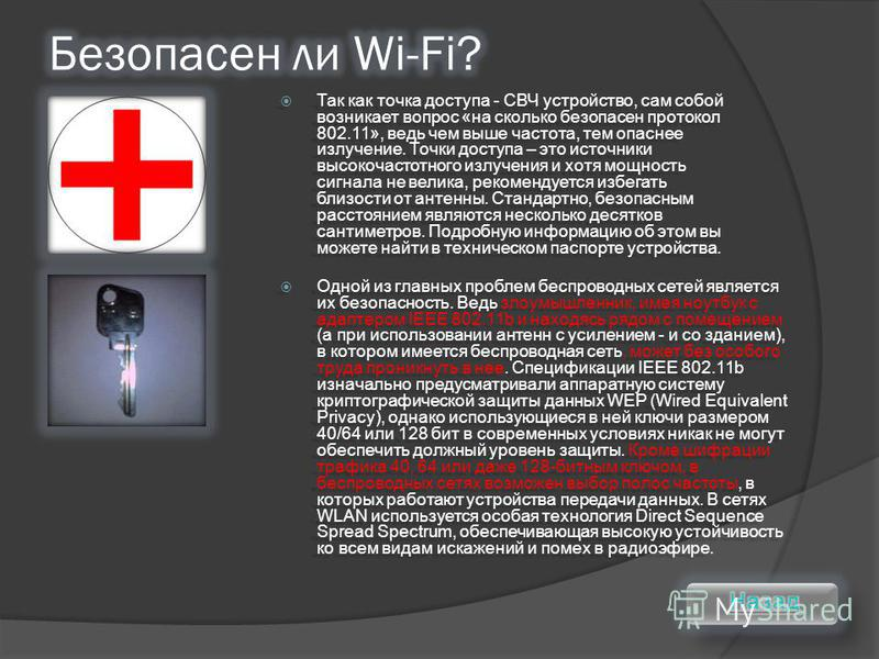 Одной из главных проблем беспроводных сетей является их безопасность. Ведь злоумышленник, имея ноутбук с адаптером IEEE 802.11b и находясь рядом с помещением (а при использовании антенн с усилением - и со зданием), в котором имеется беспроводная сеть