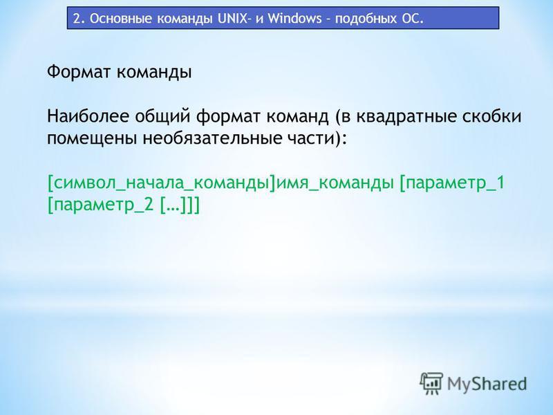2. Основные команды UNIX- и Windows - подобных ОС. Формат команды Наиболее общий формат команд (в квадратные скобки помещены необязательные части): [символ_начала_команды]имя_команды [параметр_1 [параметр_2 […]]]