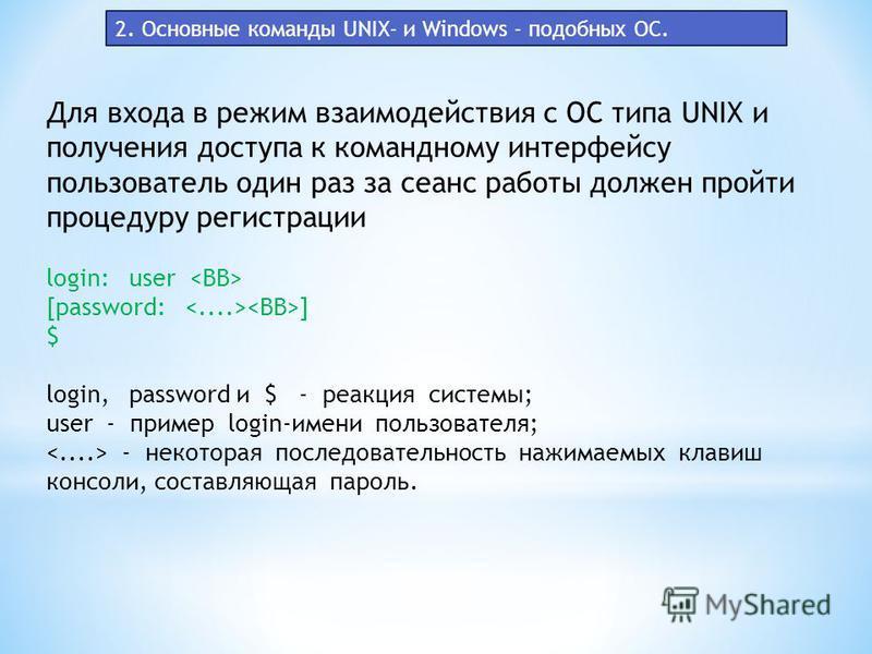 Для входа в режим взаимодействия с ОС типа UNIX и получения доступа к командному интерфейсу пользователь один раз за сеанс работы должен пройти процедуру регистрации login: user [password: ] $ login, password и $ - реакция системы; user - пример lo