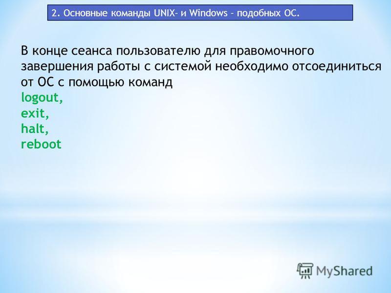 В конце сеанса пользователю для правомочного завершения работы с системой необходимо отсоединиться от ОС с помощью команд logout, exit, halt, reboot 2. Основные команды UNIX- и Windows - подобных ОС.