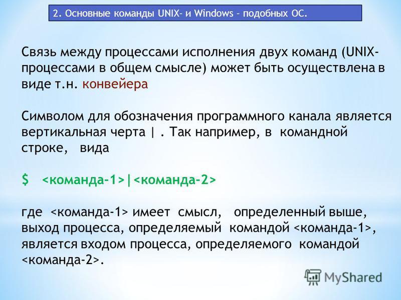 Cвязь между процессами исполнения двух команд (UNIX- процессами в общем смысле) может быть осуществлена в виде т.н. конвейера Символом для обозначения программного канала является вертикальная черта |. Так например, в командной строке, вида $ | где