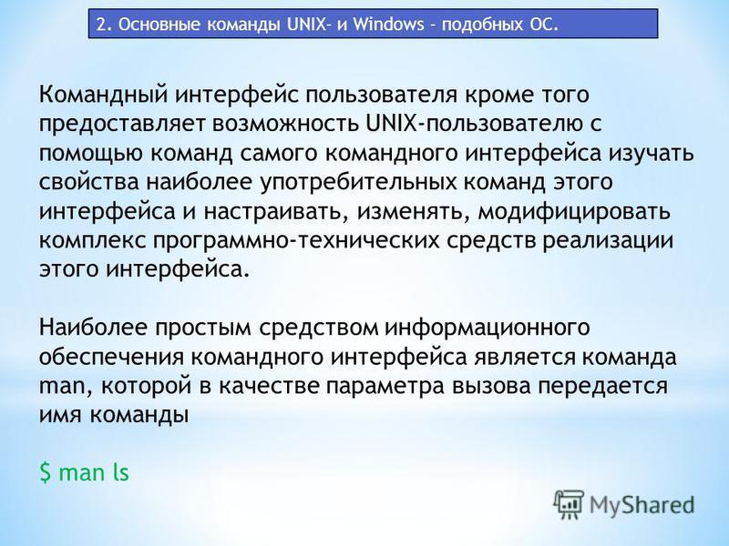 Командный интерфейс пользователя кроме того предоставляет возможность UNIX-пользователю с помощью команд самого командного интерфейса изучать свойства наиболее употребительных команд этого интерфейса и настраивать, изменять, модифицировать комплекс