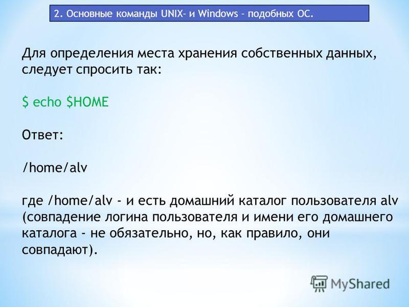 Для определения места хранения собственных данных, следует спросить так: $ echo $HOME Ответ: /home/alv где /home/alv - и есть домашний каталог пользователя alv (совпадение логина пользователя и имени его домашнего каталога - не обязательно, но, как п