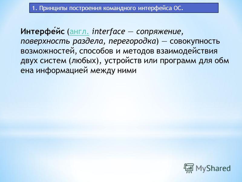 1. Принципы построения командного интерфейса ОС. Интерфейс (англ. interface сопряжение, поверхность раздела, перегородка) совокупность возможностей, способов и методов взаимодействия двух систем (любых), устройств или программ для обмена информацией