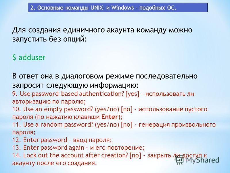 Для создания единичного акаунта команду можно запустить без опций: $ adduser В ответ она в диалоговом режиме последовательно запросит следующую информацию: 9. Use password-based authentication? [yes] - использовать ли авторизацию по паролю; 10. Use a