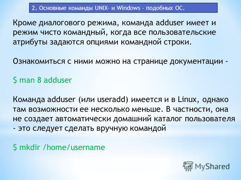 Кроме диалогового режима, команда adduser имеет и режим чисто командный, когда все пользовательские атрибуты задаются опциями командной строки. Ознакомиться с ними можно на странице документации - $ man 8 adduser Команда adduser (или useradd) имеется