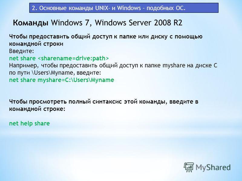 Команды Windows 7, Windows Server 2008 R2 2. Основные команды UNIX- и Windows - подобных ОС. Чтобы предоставить общий доступ к папке или диску с помощью командной строки Введите: net share Например, чтобы предоставить общий доступ к папке myshare на