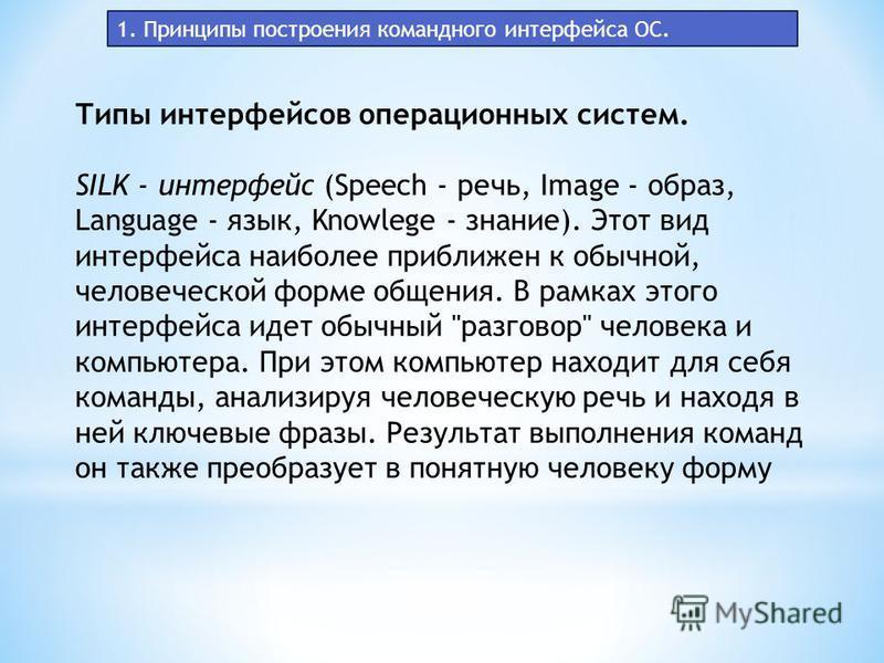 1. Принципы построения командного интерфейса ОС. Типы интерфейсов операционных систем. SILK - интерфейс (Speech - речь, Image - образ, Language - язык, Knowlege - знание). Этот вид интерфейса наиболее приближен к обычной, человеческой форме общения.