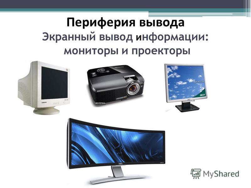 Периферия вывода Экранный вывод информации: мониторы и проекторы