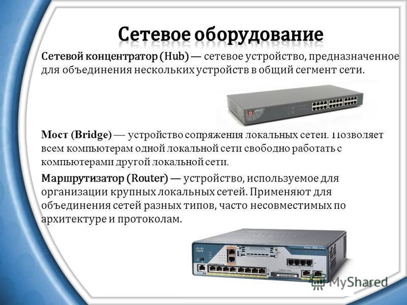 18 Сетевой концентратор (Hub) сетевое устройство, предназначенное для объединения нескольких устройств в общий сегмент сети. Мост (Bridge) устройство сопряжения локальных сетей. Позволяет всем компьютерам одной локальной сети свободно работать с комп