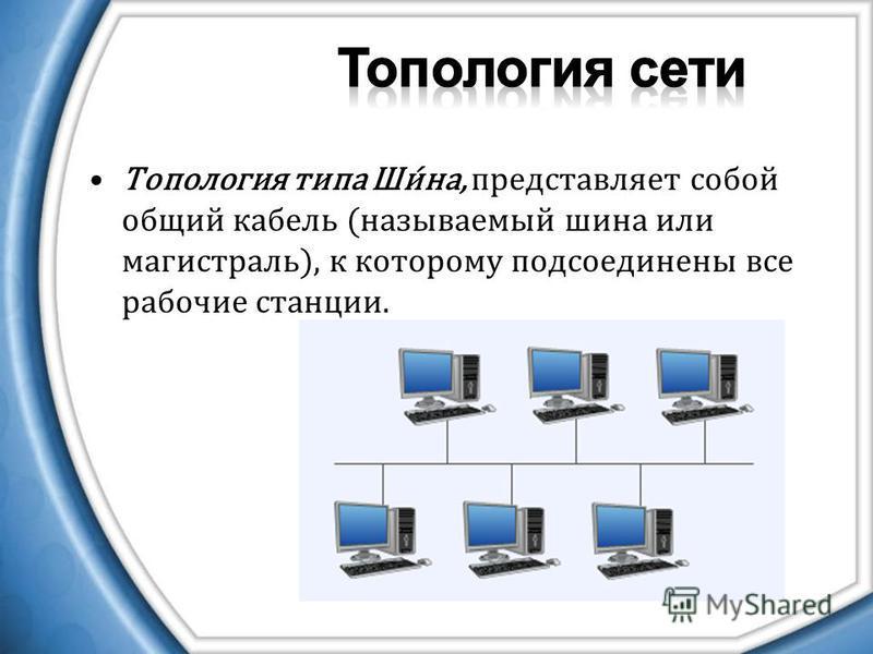 Топология типа Ши́на, представляет собой общий кабель (называемый шина или магистраль), к которому подсоединены все рабочие станции.