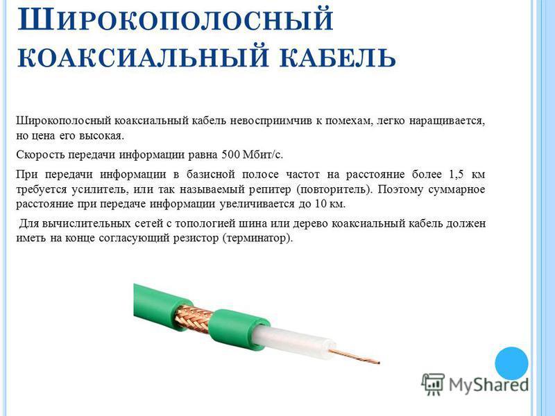 Ш ИРОКОПОЛОСНЫЙ КОАКСИАЛЬНЫЙ КАБЕЛЬ Широкополосный коаксиальный кабель невосприимчив к помехам, легко наращивается, но цена его высокая. Скорость передачи информации равна 500 Мбит/с. При передачи информации в базисной полосе частот на расстояние бо