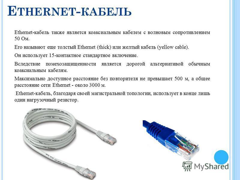 E THERNET - КАБЕЛЬ Ethernet-кабель также является коаксиальным кабелем с волновым сопротивлением 50 Ом. Его называют еще толстый Ethernet (thick) или желтый кабель (yellow cable). Он использует 15-контактное стандартное включение. Вследствие помехоза